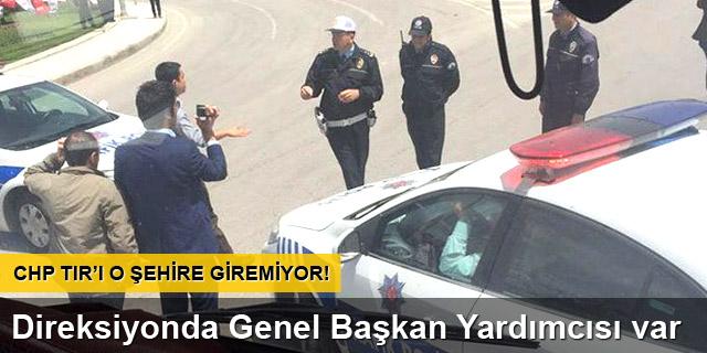 CHP'lilerin TIR'ı o şehire giremiyor